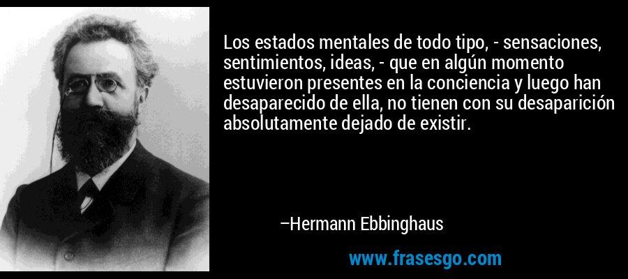 Los estados mentales de todo tipo, - sensaciones, sentimientos, ideas, - que en algún momento estuvieron presentes en la conciencia y luego han desaparecido de ella, no tienen con su desaparición absolutamente dejado de existir. – Hermann Ebbinghaus