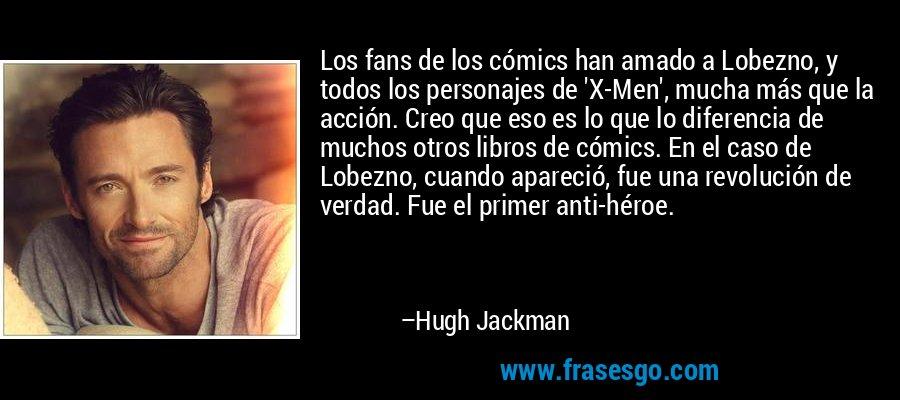 Los fans de los cómics han amado a Lobezno, y todos los personajes de 'X-Men', mucha más que la acción. Creo que eso es lo que lo diferencia de muchos otros libros de cómics. En el caso de Lobezno, cuando apareció, fue una revolución de verdad. Fue el primer anti-héroe. – Hugh Jackman