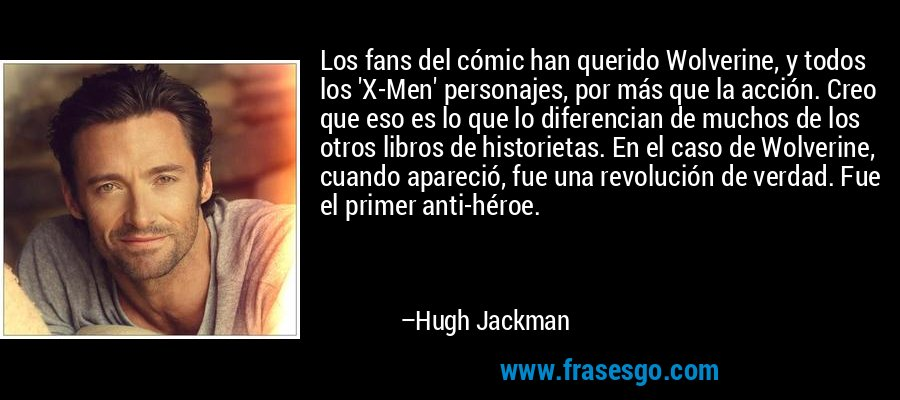 Los fans del cómic han querido Wolverine, y todos los 'X-Men' personajes, por más que la acción. Creo que eso es lo que lo diferencian de muchos de los otros libros de historietas. En el caso de Wolverine, cuando apareció, fue una revolución de verdad. Fue el primer anti-héroe. – Hugh Jackman