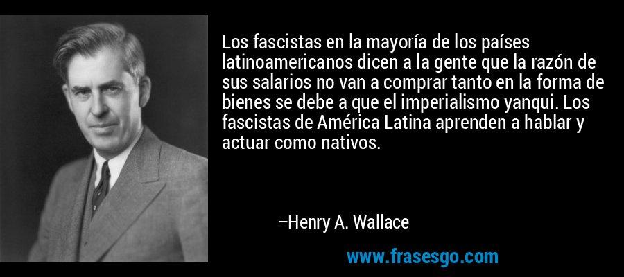 Los fascistas en la mayoría de los países latinoamericanos dicen a la gente que la razón de sus salarios no van a comprar tanto en la forma de bienes se debe a que el imperialismo yanqui. Los fascistas de América Latina aprenden a hablar y actuar como nativos. – Henry A. Wallace