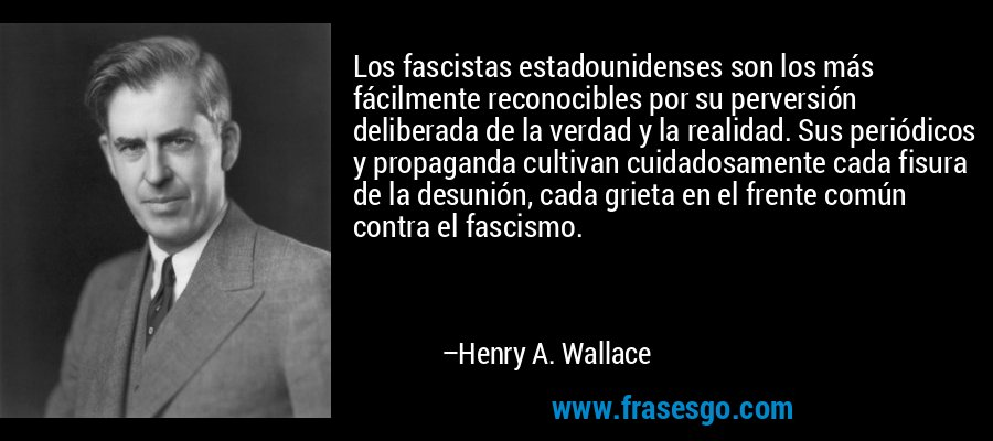 Los fascistas estadounidenses son los más fácilmente reconocibles por su perversión deliberada de la verdad y la realidad. Sus periódicos y propaganda cultivan cuidadosamente cada fisura de la desunión, cada grieta en el frente común contra el fascismo. – Henry A. Wallace
