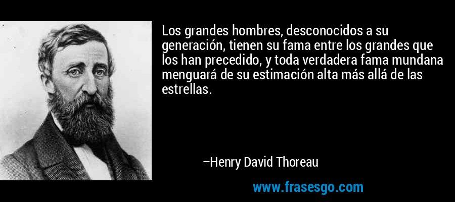 Los grandes hombres, desconocidos a su generación, tienen su fama entre los grandes que los han precedido, y toda verdadera fama mundana menguará de su estimación alta más allá de las estrellas. – Henry David Thoreau