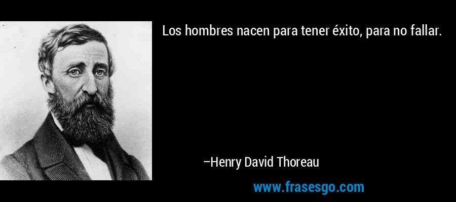 Los hombres nacen para tener éxito, para no fallar. – Henry David Thoreau
