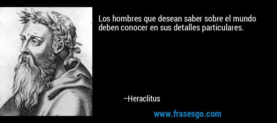 Los hombres que desean saber sobre el mundo deben conocer en sus detalles particulares. – Heraclitus