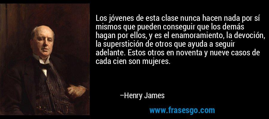 Los jóvenes de esta clase nunca hacen nada por sí mismos que pueden conseguir que los demás hagan por ellos, y es el enamoramiento, la devoción, la superstición de otros que ayuda a seguir adelante. Estos otros en noventa y nueve casos de cada cien son mujeres. – Henry James