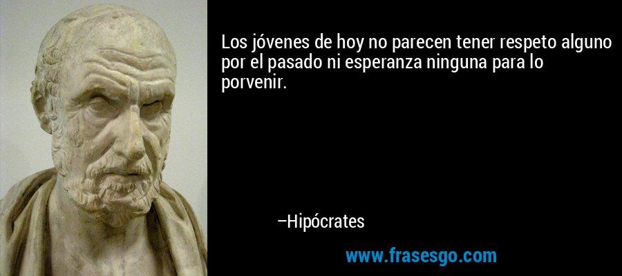 Los jóvenes de hoy no parecen tener respeto alguno por el pasado ni esperanza ninguna para lo porvenir. – Hipócrates