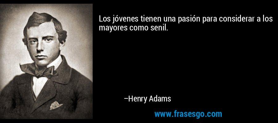 Los jóvenes tienen una pasión para considerar a los mayores como senil. – Henry Adams