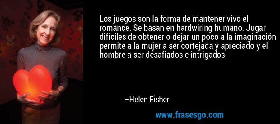 Los juegos son la forma de mantener vivo el romance. Se basan en hardwiring humano. Jugar difíciles de obtener o dejar un poco a la imaginación permite a la mujer a ser cortejada y apreciado y el hombre a ser desafiados e intrigados. – Helen Fisher