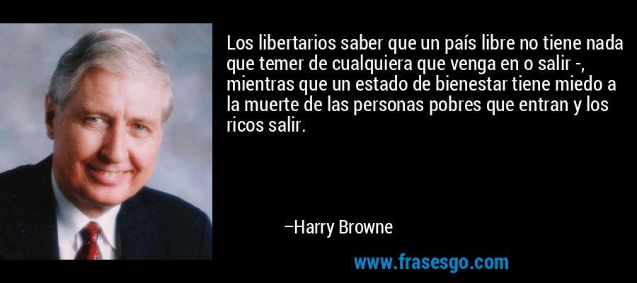 Los libertarios saber que un país libre no tiene nada que temer de cualquiera que venga en o salir -, mientras que un estado de bienestar tiene miedo a la muerte de las personas pobres que entran y los ricos salir. – Harry Browne