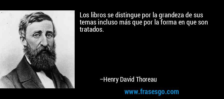 Los libros se distingue por la grandeza de sus temas incluso más que por la forma en que son tratados. – Henry David Thoreau