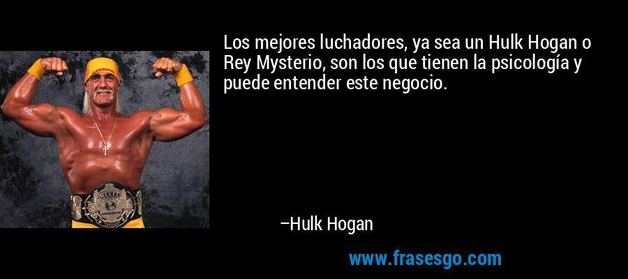 Los mejores luchadores, ya sea un Hulk Hogan o Rey Mysterio, son los que tienen la psicología y puede entender este negocio. – Hulk Hogan