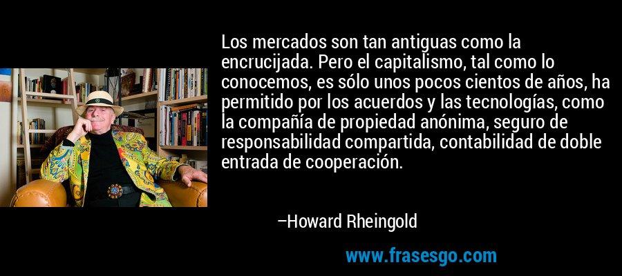 Los mercados son tan antiguas como la encrucijada. Pero el capitalismo, tal como lo conocemos, es sólo unos pocos cientos de años, ha permitido por los acuerdos y las tecnologías, como la compañía de propiedad anónima, seguro de responsabilidad compartida, contabilidad de doble entrada de cooperación. – Howard Rheingold