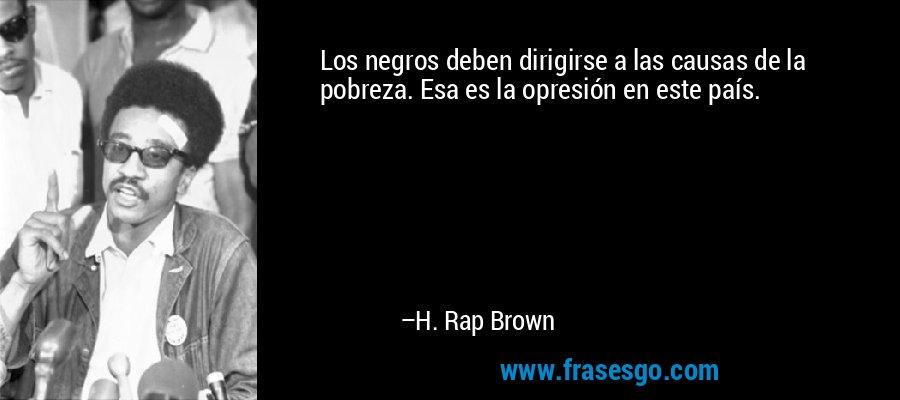 Los negros deben dirigirse a las causas de la pobreza. Esa es la opresión en este país. – H. Rap Brown