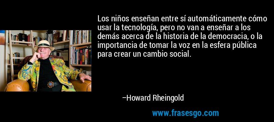 Los niños enseñan entre sí automáticamente cómo usar la tecnología, pero no van a enseñar a los demás acerca de la historia de la democracia, o la importancia de tomar la voz en la esfera pública para crear un cambio social. – Howard Rheingold