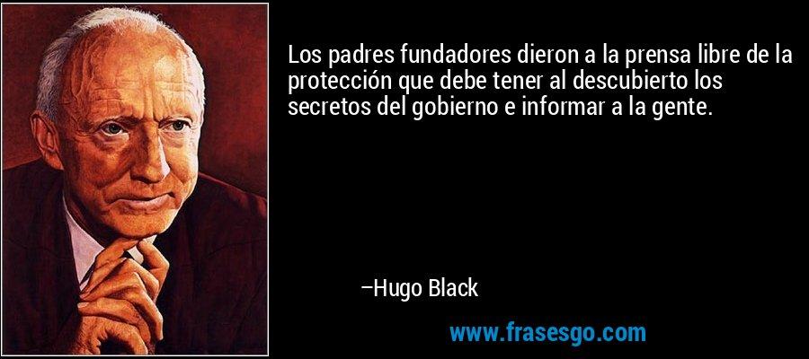 Los padres fundadores dieron a la prensa libre de la protección que debe tener al descubierto los secretos del gobierno e informar a la gente. – Hugo Black