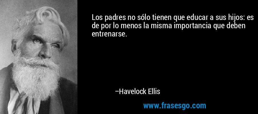 Los padres no sólo tienen que educar a sus hijos: es de por lo menos la misma importancia que deben entrenarse. – Havelock Ellis