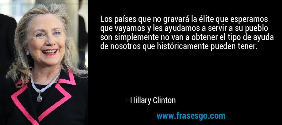 Los países que no gravará la élite que esperamos que vayamos y les ayudamos a servir a su pueblo son simplemente no van a obtener el tipo de ayuda de nosotros que históricamente pueden tener. – Hillary Clinton