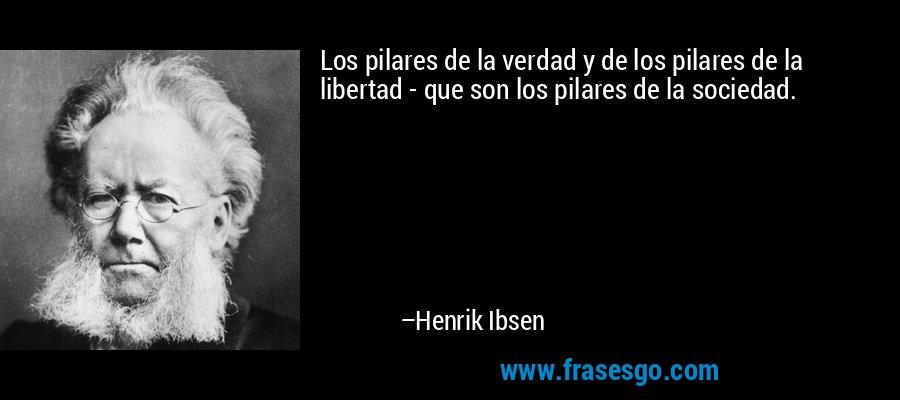 Los pilares de la verdad y de los pilares de la libertad - que son los pilares de la sociedad. – Henrik Ibsen