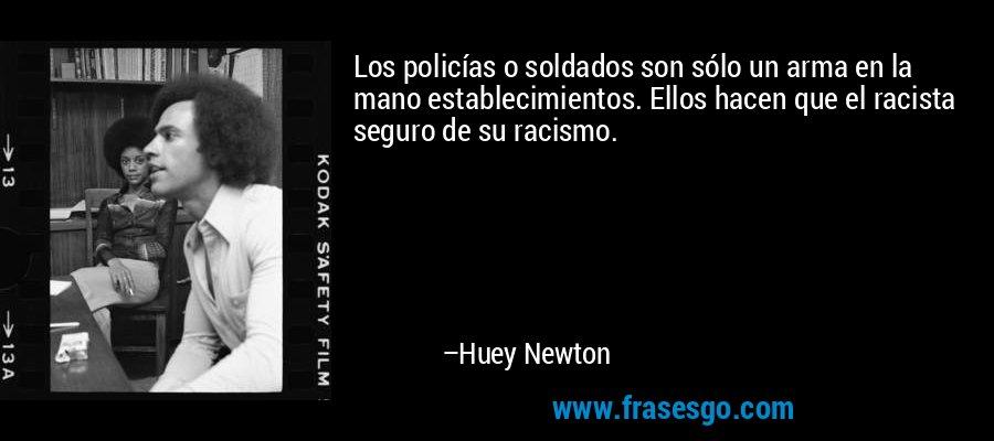 Los policías o soldados son sólo un arma en la mano establecimientos. Ellos hacen que el racista seguro de su racismo. – Huey Newton