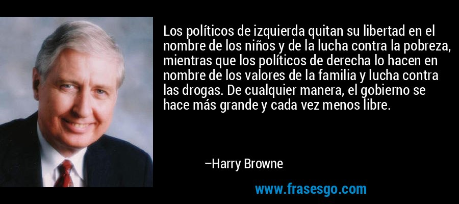 Los políticos de izquierda quitan su libertad en el nombre de los niños y de la lucha contra la pobreza, mientras que los políticos de derecha lo hacen en nombre de los valores de la familia y lucha contra las drogas. De cualquier manera, el gobierno se hace más grande y cada vez menos libre. – Harry Browne