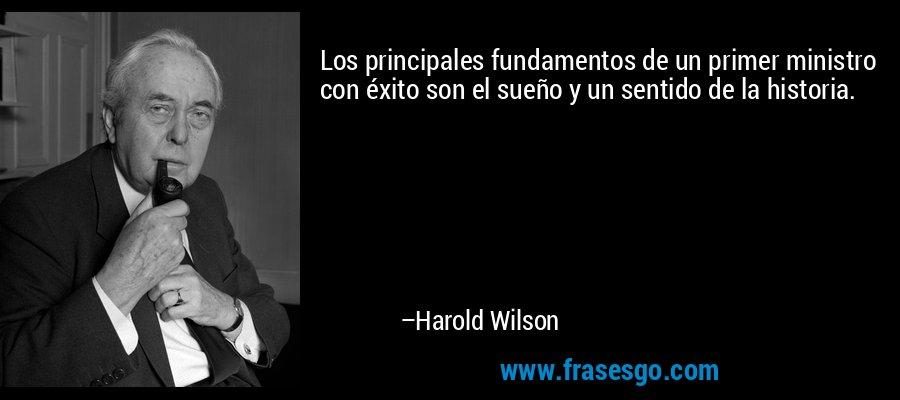 Los principales fundamentos de un primer ministro con éxito son el sueño y un sentido de la historia. – Harold Wilson