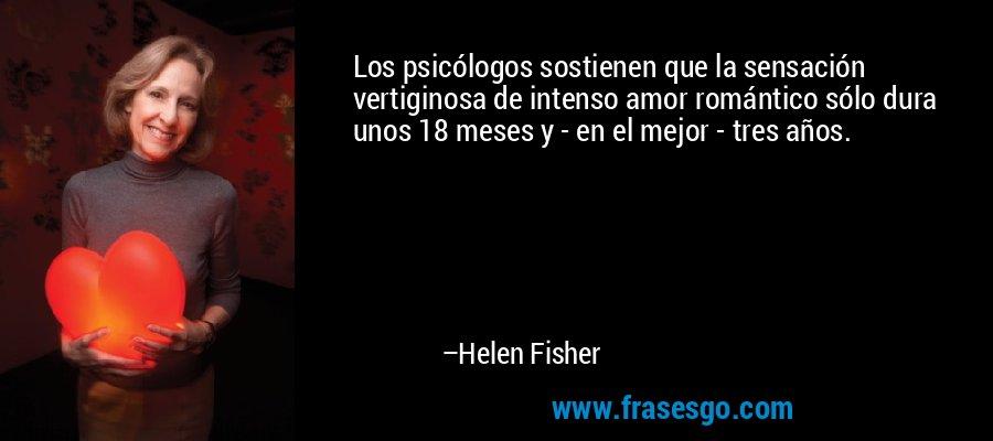 Los psicólogos sostienen que la sensación vertiginosa de intenso amor romántico sólo dura unos 18 meses y - en el mejor - tres años. – Helen Fisher
