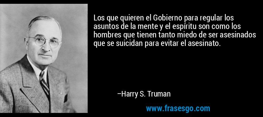 Los que quieren el Gobierno para regular los asuntos de la mente y el espíritu son como los hombres que tienen tanto miedo de ser asesinados que se suicidan para evitar el asesinato. – Harry S. Truman