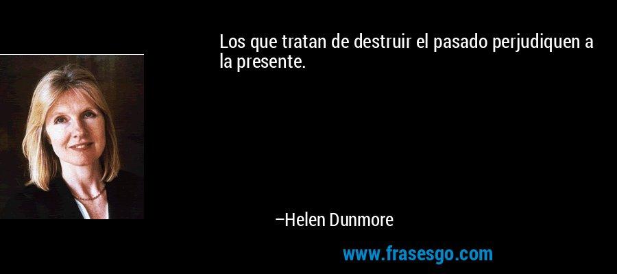 Los que tratan de destruir el pasado perjudiquen a la presente. – Helen Dunmore