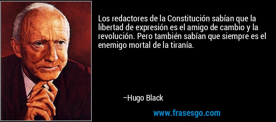 Los redactores de la Constitución sabían que la libertad de expresión es el amigo de cambio y la revolución. Pero también sabían que siempre es el enemigo mortal de la tiranía. – Hugo Black