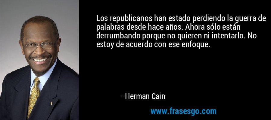 Los republicanos han estado perdiendo la guerra de palabras desde hace años. Ahora sólo están derrumbando porque no quieren ni intentarlo. No estoy de acuerdo con ese enfoque. – Herman Cain