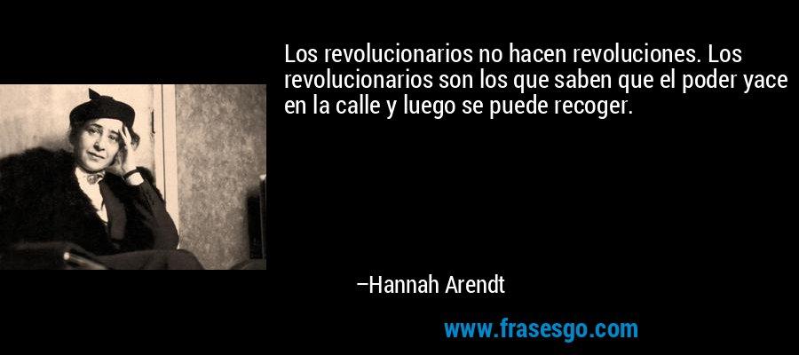 Los revolucionarios no hacen revoluciones. Los revolucionarios son los que saben que el poder yace en la calle y luego se puede recoger. – Hannah Arendt