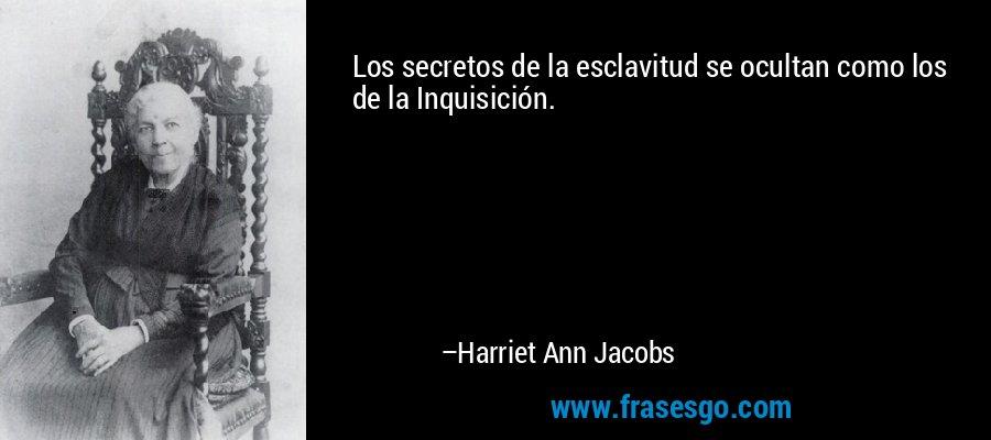 Los secretos de la esclavitud se ocultan como los de la Inquisición. – Harriet Ann Jacobs
