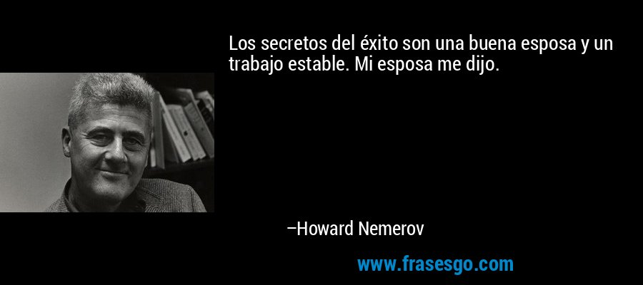 Los secretos del éxito son una buena esposa y un trabajo estable. Mi esposa me dijo. – Howard Nemerov