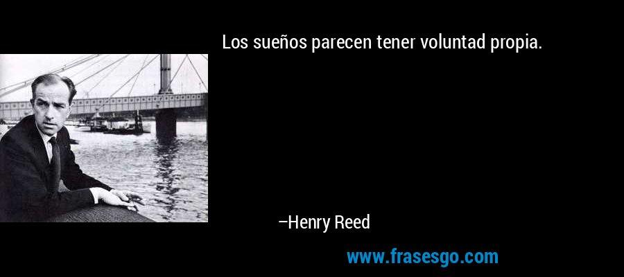 Los sueños parecen tener voluntad propia. – Henry Reed