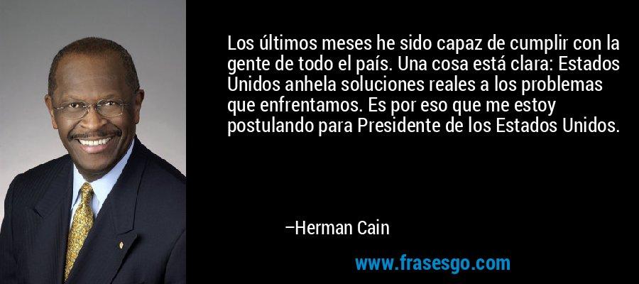 Los últimos meses he sido capaz de cumplir con la gente de todo el país. Una cosa está clara: Estados Unidos anhela soluciones reales a los problemas que enfrentamos. Es por eso que me estoy postulando para Presidente de los Estados Unidos. – Herman Cain