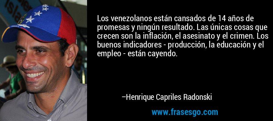 Los venezolanos están cansados de 14 años de promesas y ningún resultado. Las únicas cosas que crecen son la inflación, el asesinato y el crimen. Los buenos indicadores - producción, la educación y el empleo - están cayendo. – Henrique Capriles Radonski