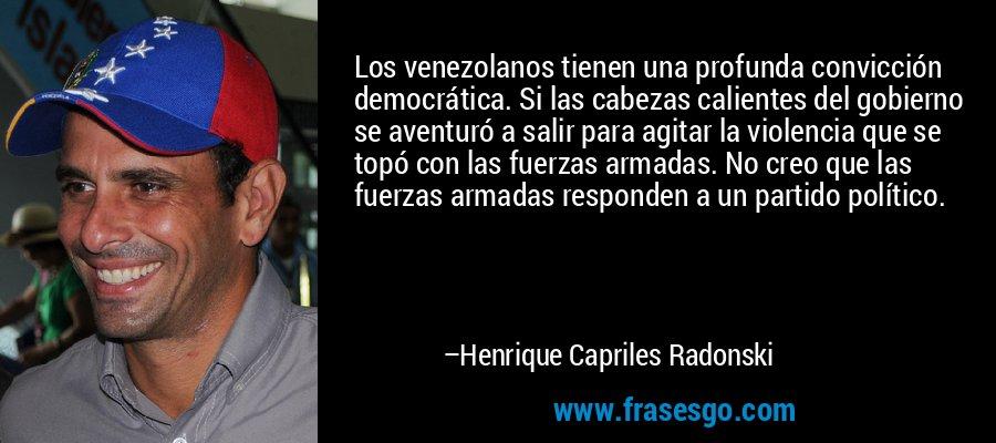 Los venezolanos tienen una profunda convicción democrática. Si las cabezas calientes del gobierno se aventuró a salir para agitar la violencia que se topó con las fuerzas armadas. No creo que las fuerzas armadas responden a un partido político. – Henrique Capriles Radonski
