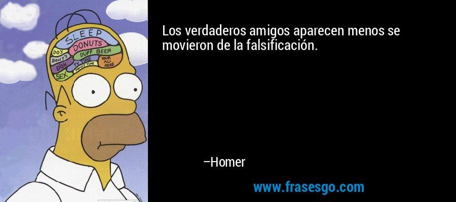 Los verdaderos amigos aparecen menos se movieron de la falsificación. – Homer