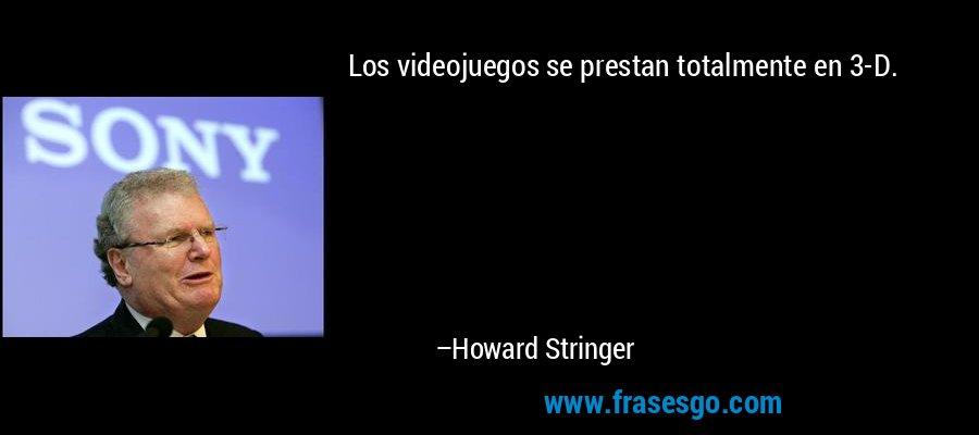 Los videojuegos se prestan totalmente en 3-D. – Howard Stringer