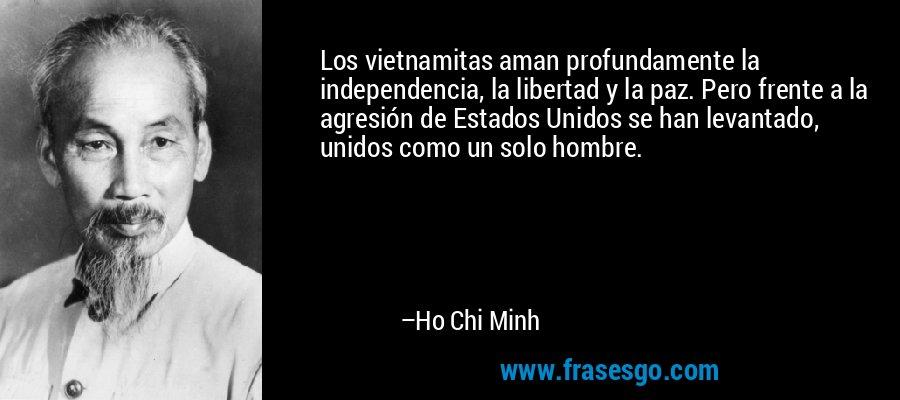 Los vietnamitas aman profundamente la independencia, la libertad y la paz. Pero frente a la agresión de Estados Unidos se han levantado, unidos como un solo hombre. – Ho Chi Minh