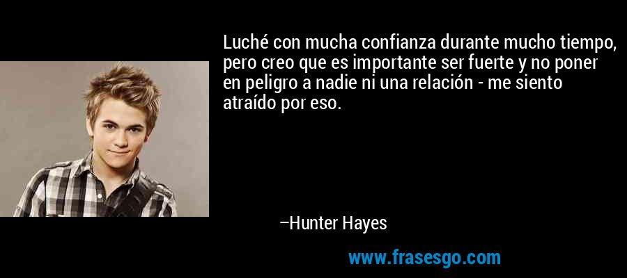 Luché con mucha confianza durante mucho tiempo, pero creo que es importante ser fuerte y no poner en peligro a nadie ni una relación - me siento atraído por eso. – Hunter Hayes
