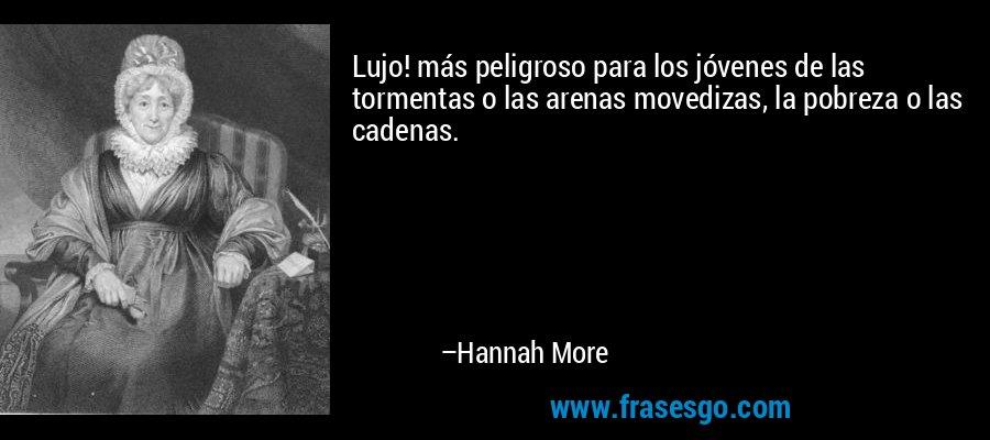 Lujo! más peligroso para los jóvenes de las tormentas o las arenas movedizas, la pobreza o las cadenas. – Hannah More