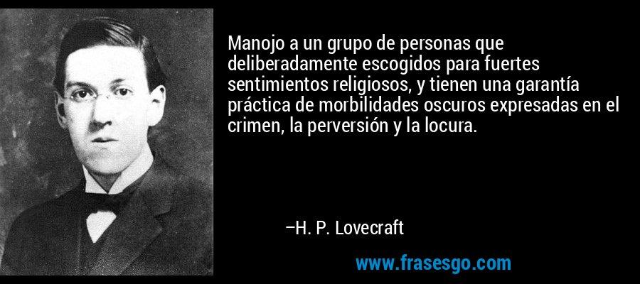 Manojo a un grupo de personas que deliberadamente escogidos para fuertes sentimientos religiosos, y tienen una garantía práctica de morbilidades oscuros expresadas en el crimen, la perversión y la locura. – H. P. Lovecraft