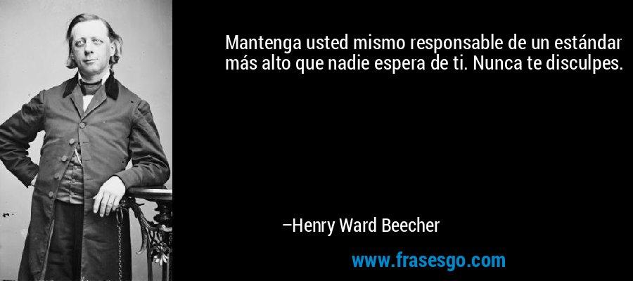 Mantenga usted mismo responsable de un estándar más alto que nadie espera de ti. Nunca te disculpes. – Henry Ward Beecher