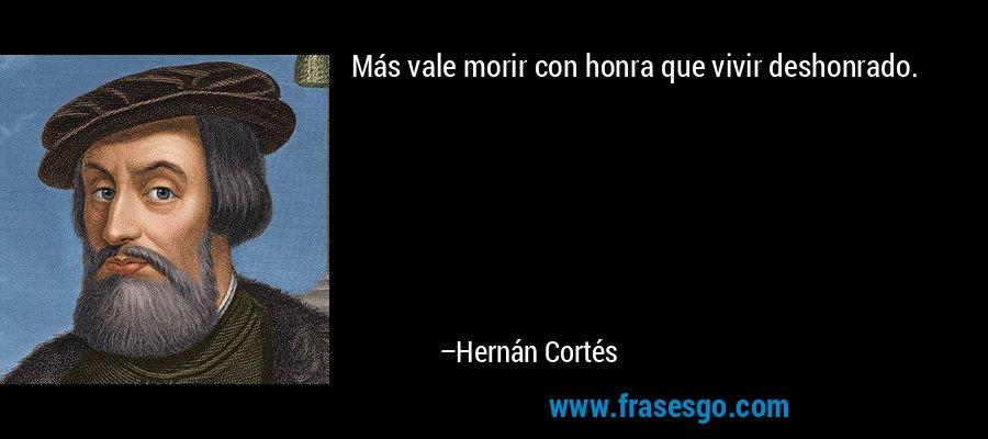Más vale morir con honra que vivir deshonrado. – Hernán Cortés