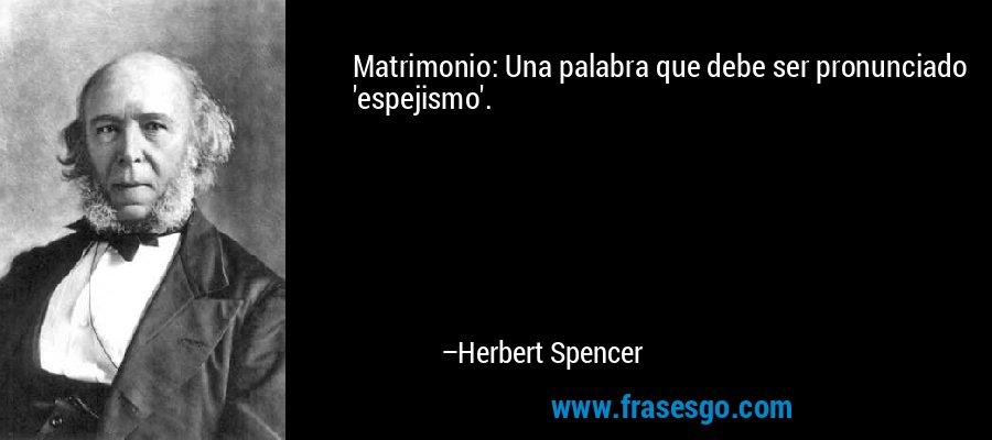 Matrimonio: Una palabra que debe ser pronunciado 'espejismo'. – Herbert Spencer