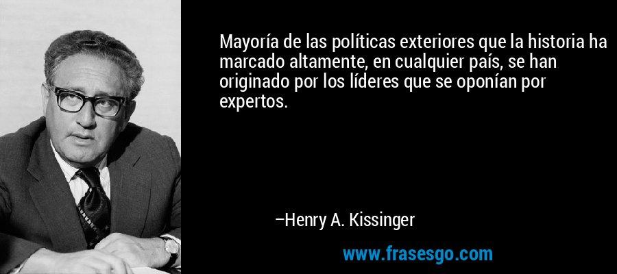 Mayoría de las políticas exteriores que la historia ha marcado altamente, en cualquier país, se han originado por los líderes que se oponían por expertos. – Henry A. Kissinger