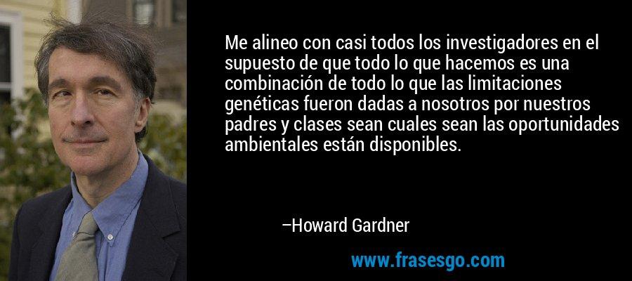 Me alineo con casi todos los investigadores en el supuesto de que todo lo que hacemos es una combinación de todo lo que las limitaciones genéticas fueron dadas a nosotros por nuestros padres y clases sean cuales sean las oportunidades ambientales están disponibles. – Howard Gardner