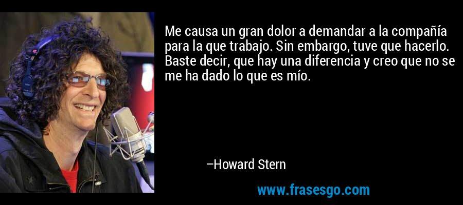 Me causa un gran dolor a demandar a la compañía para la que trabajo. Sin embargo, tuve que hacerlo. Baste decir, que hay una diferencia y creo que no se me ha dado lo que es mío. – Howard Stern