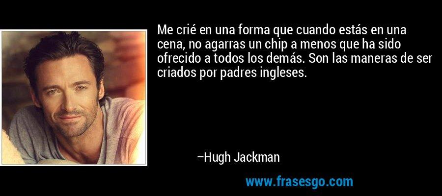 Me crié en una forma que cuando estás en una cena, no agarras un chip a menos que ha sido ofrecido a todos los demás. Son las maneras de ser criados por padres ingleses. – Hugh Jackman